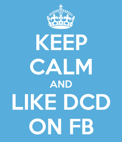 Poster: KEEP CALM AND LIKE DCD ON FB