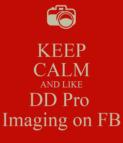 Poster: KEEP CALM AND LIKE DD Pro  Imaging on FB