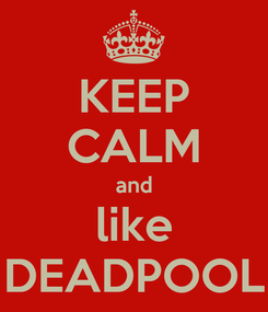 Poster: KEEP CALM and like DEADPOOL