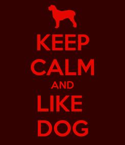 Poster: KEEP CALM AND LIKE  DOG