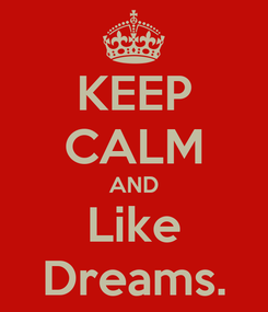 Poster: KEEP CALM AND Like Dreams.