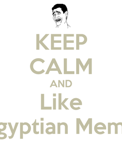Poster: KEEP CALM AND Like Egyptian Meme