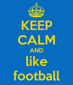 Poster: KEEP CALM AND like football