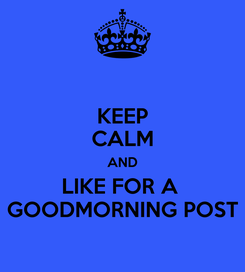 Poster: KEEP CALM AND LIKE FOR A  GOODMORNING POST