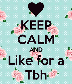 Poster: KEEP CALM AND Like for a Tbh