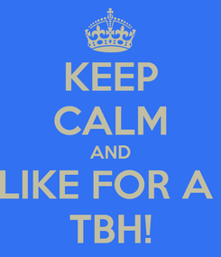 Poster: KEEP CALM AND LIKE FOR A  TBH!