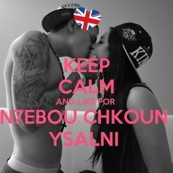Poster: KEEP CALM AND LIKE FOR  N7EBOU CHKOUN  YSALNI
