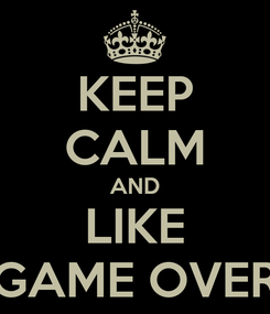 Poster: KEEP CALM AND LIKE GAME OVER