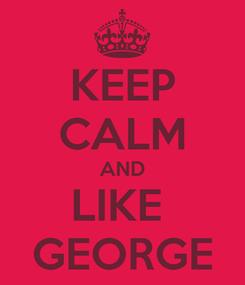 Poster: KEEP CALM AND LIKE  GEORGE