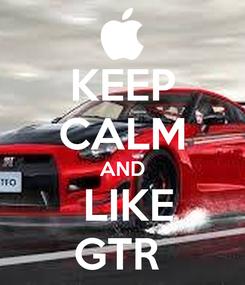 Poster: KEEP CALM AND  LIKE GTR