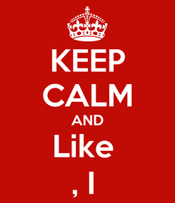 Poster: KEEP CALM AND Like  , I