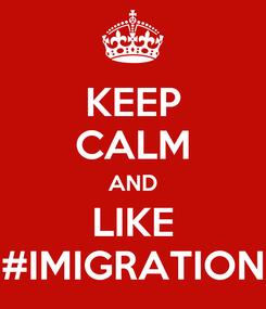 Poster: KEEP CALM AND LIKE #IMIGRATION