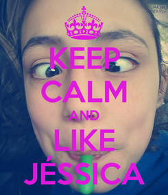 Poster: KEEP CALM AND LIKE JÉSSICA