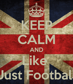 Poster: KEEP CALM AND Like  Just Football