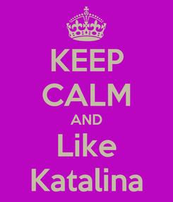 Poster: KEEP CALM AND Like Katalina