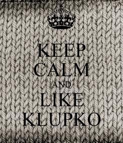 Poster: KEEP CALM AND LIKE KLUPKO
