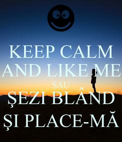 Poster: KEEP CALM AND LIKE ME SAU ŞEZI BLÂND ŞI PLACE-MĂ