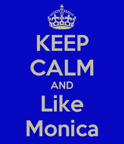 Poster: KEEP CALM AND Like Monica