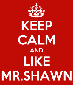 Poster: KEEP CALM AND LIKE MR.SHAWN
