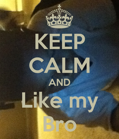 Poster: KEEP CALM AND Like my Bro