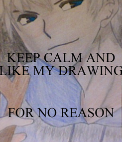 Poster: KEEP CALM AND LIKE MY DRAWING   FOR NO REASON
