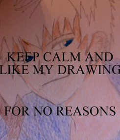 Poster: KEEP CALM AND LIKE MY DRAWING   FOR NO REASONS