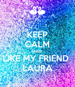Poster: KEEP CALM AND LIKE MY FRIEND  LAURA