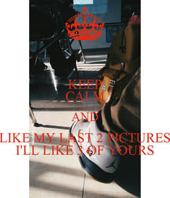 Poster: KEEP CALM AND LIKE MY LAST 2 PICTURES I'LL LIKE 3 OF YOURS