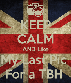 Poster: KEEP CALM AND Like My Last Pic  For a TBH