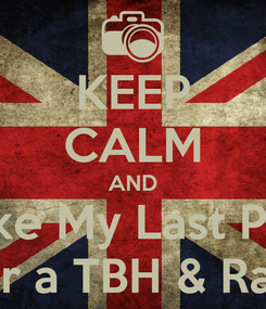 Poster: KEEP CALM AND Like My Last Pic  For a TBH & Rate