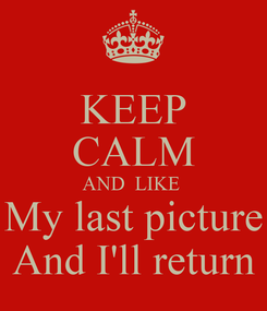 Poster: KEEP CALM AND  LIKE  My last picture And I'll return