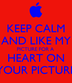 Poster: KEEP CALM AND LIKE MY PICTURE FOR A   HEART ON  YOUR PICTURE