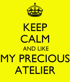 Poster: KEEP CALM  AND LIKE MY PRECIOUS ATELIER
