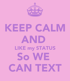 Poster: KEEP CALM AND  LIKE my STATUS So WE  CAN TEXT