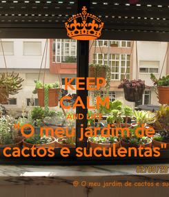 """Poster: KEEP CALM AND LIKE """"O meu jardim de cactos e suculentas"""""""