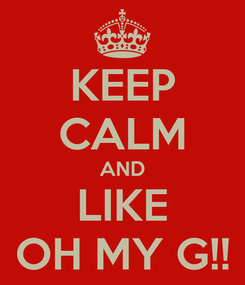Poster: KEEP CALM AND LIKE OH MY G!!