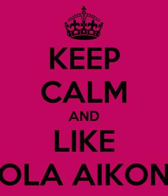 Poster: KEEP CALM AND LIKE OLA AIKON