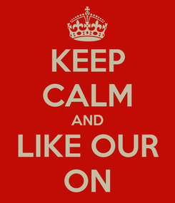 Poster: KEEP CALM AND LIKE OUR ON