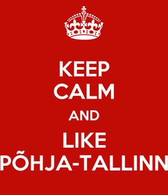 Poster: KEEP CALM AND LIKE PÕHJA-TALLINN
