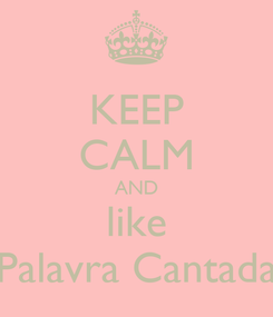 Poster: KEEP CALM AND like Palavra Cantada