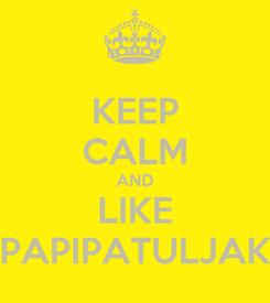 Poster: KEEP CALM AND LIKE PAPIPATULJAK