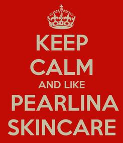 Poster: KEEP CALM AND LIKE  PEARLINA SKINCARE