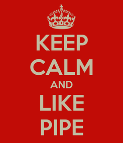 Poster: KEEP CALM AND LIKE PIPE