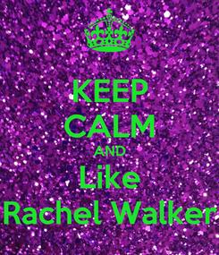 Poster: KEEP CALM AND Like Rachel Walker