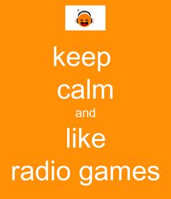 Poster: keep  calm and like radio games