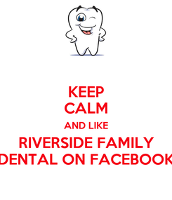 Poster: KEEP CALM AND LIKE RIVERSIDE FAMILY DENTAL ON FACEBOOK