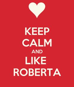 Poster: KEEP CALM AND LIKE  ROBERTA