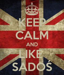 Poster: KEEP CALM AND LIKE  SADOŚ
