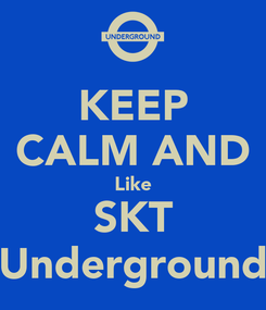 Poster: KEEP CALM AND Like SKT Underground