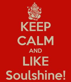 Poster: KEEP CALM AND LIKE Soulshine!